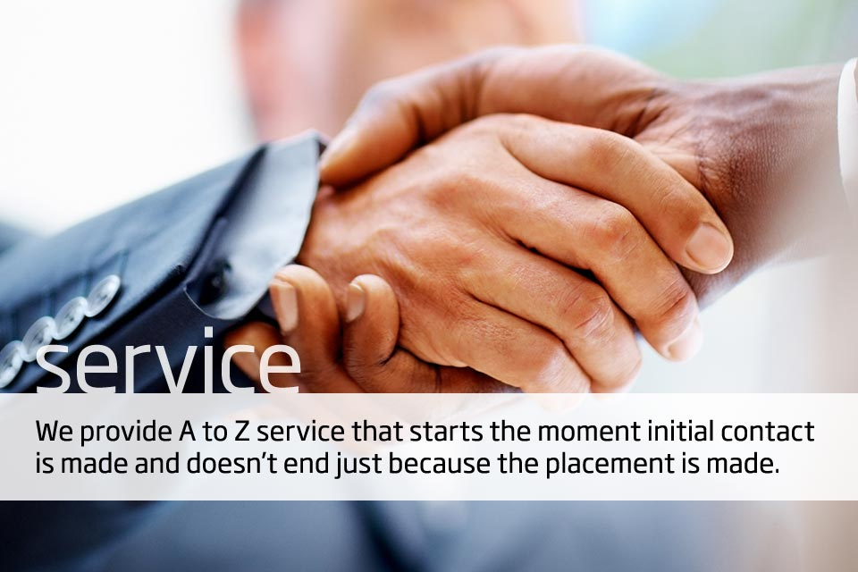 Service. Our aim is to provide A to Z service that starts the moment initial contact is made and doesn't end just because the placement is made.