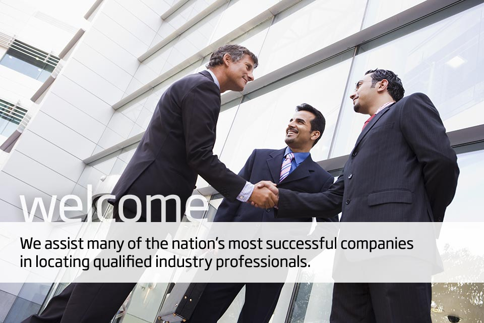 Welcome. We assist many of the nation's most successful companies in locating qualified industry professionals.